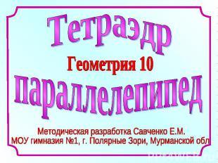 Тетраэдр параллелепипед Геометрия 10 Методическая разработка Савченко Е.М.МОУ ги