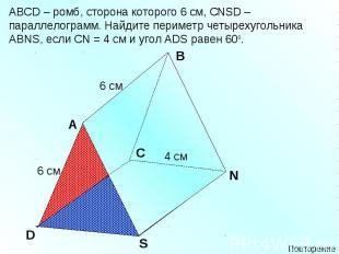 АВСD – ромб, сторона которого 6 см, СNSD – параллелограмм. Найдите периметр четы