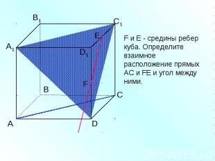 F и Е - средины ребер куба. Определите взаимное расположение прямых АС и FЕ и уг