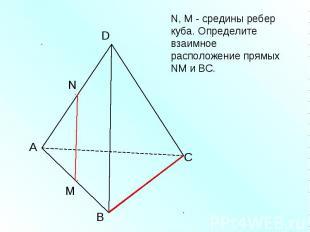 N, M - средины ребер куба. Определите взаимное расположение прямых NM и ВС.