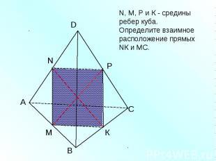 N, M, Р и К - средины ребер куба. Определите взаимное расположение прямых NК и М