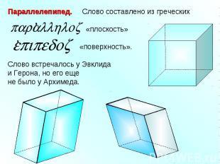 Параллелепипед. Слово составлено из греческих «плоскость» «поверхность».Слово вс