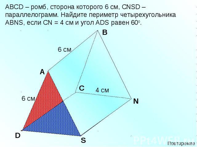 АВСD – ромб, сторона которого 6 см, СNSD – параллелограмм. Найдите периметр четырехугольника АВNS, если СN = 4 см и угол ADS равен 600.