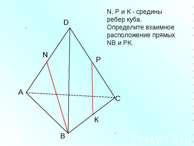 N, Р и К - средины ребер куба. Определите взаимное расположение прямых NВ и РК.