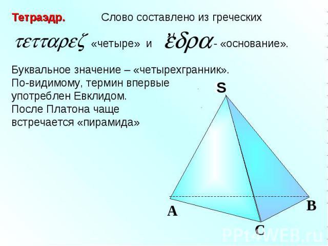 Тетраэдр. Слово составлено из греческих «четыре» и - «основание».Буквальное значение – «четырехгранник».По-видимому, термин впервые употреблен Евклидом. После Платона чаще встречается «пирамида»