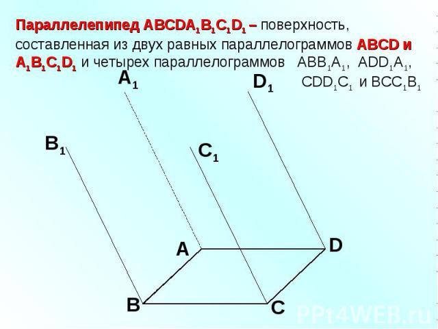 Параллелепипед АВСDA1B1C1D1 – поверхность, составленная из двух равных параллелограммов АВСD и A1B1C1D1 и четырех параллелограммов АВВ1А1, ADD1A1, CDD1C1 и ВСС1В1