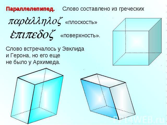 Параллелепипед. Слово составлено из греческих «плоскость» «поверхность».Слово встречалось у Эвклида и Герона, но его еще не было у Архимеда.