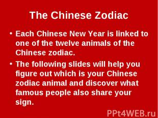 The Chinese ZodiacEach Chinese New Year is linked to one of the twelve animals o