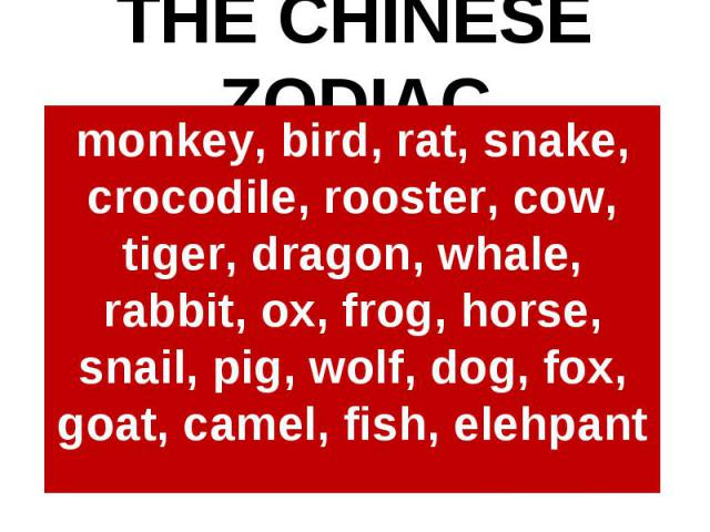 THE CHINESE ZODIACmonkey, bird, rat, snake, crocodile, rooster, cow, tiger, dragon, whale, rabbit, ox, frog, horse, snail, pig, wolf, dog, fox, goat, camel, fish, elehpant