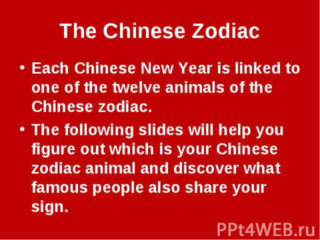 The Chinese ZodiacEach Chinese New Year is linked to one of the twelve animals of the Chinese zodiac.The following slides will help you figure out which is your Chinese zodiac animal and discover what famous people also share your sign.