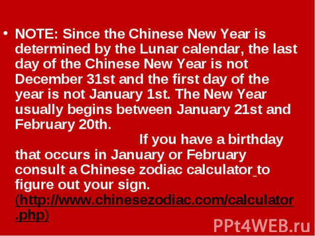 NOTE: Since the Chinese New Year is determined by the Lunar calendar, the last day of the Chinese New Year is not December 31st and the first day of the year is not January 1st. The New Year usually begins between January 21st and February 20th. If …