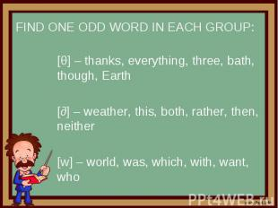 Find one odd word in each group: [θ] – thanks, everything, three, bath, though,