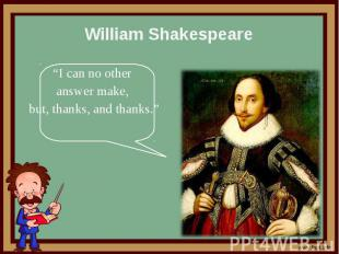 """William Shakespeare """"I can no other answer make, but, thanks, and thanks."""""""