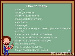 How to thankThank you.Thank you so much.Thank you ever so much.Thanks a lot (for