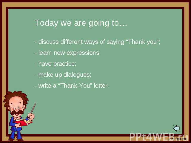"""Today we are going to…- discuss different ways of saying """"Thank you"""";- learn new expressions;- have practice;- make up dialogues;- write a """"Thank-You"""" letter."""