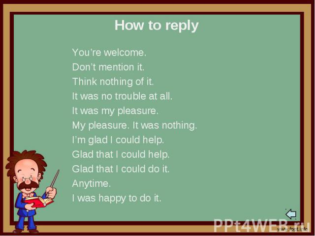 How to replyYou're welcome.Don't mention it.Think nothing of it.It was no trouble at all.It was my pleasure.My pleasure. It was nothing.I'm glad I could help.Glad that I could help.Glad that I could do it.Anytime.I was happy to do it.