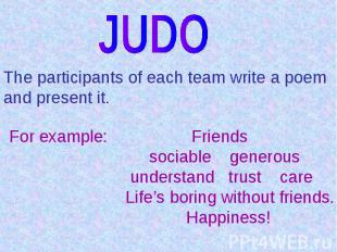 JUDOThe participants of each team write a poem and present it.For example: Frien