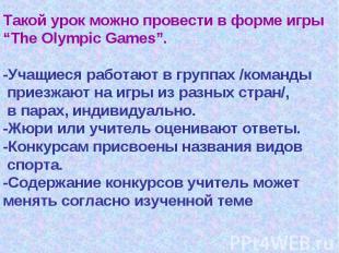"""Такой урок можно провести в форме игры""""The Olympic Games"""".-Учащиеся работают в г"""
