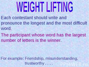 WEIGHT LIFTINGEach contestant should write and pronounce the longest and the mos