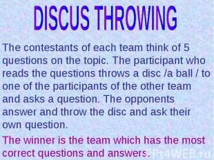 DISCUS THROWINGThe contestants of each team think of 5 questions on the topic. T