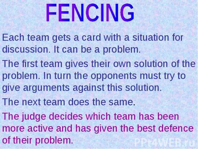 FENCINGEach team gets a card with a situation for discussion. It can be a problem.The first team gives their own solution of the problem. In turn the opponents must try to give arguments against this solution.The next team does the same.The judge de…