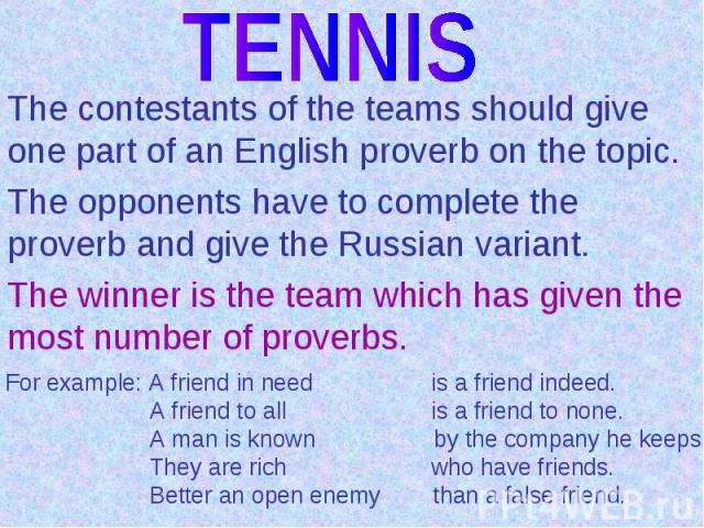 TENNISThe contestants of the teams should give one part of an English proverb on the topic.The opponents have to complete the proverb and give the Russian variant.The winner is the team which has given the most number of proverbs.For example: A frie…