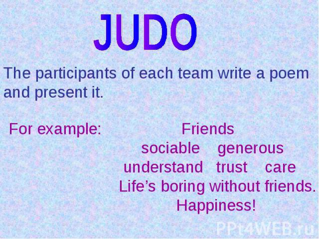 JUDOThe participants of each team write a poem and present it.For example: Friends sociable generous understand trust care Life's boring without friends. Happiness!