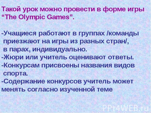 """Такой урок можно провести в форме игры""""The Olympic Games"""".-Учащиеся работают в группах /команды приезжают на игры из разных стран/, в парах, индивидуально.-Жюри или учитель оценивают ответы.-Конкурсам присвоены названия видов спорта.-Содержание конк…"""