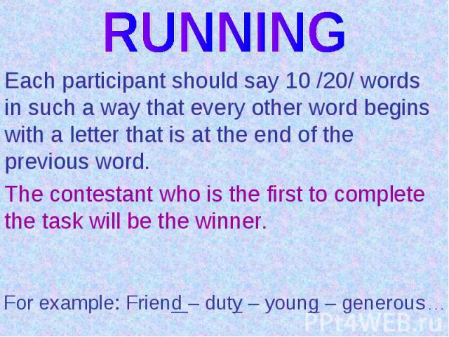 RUNNINGEach participant should say 10 /20/ words in such a way that every other word begins with a letter that is at the end of the previous word.The contestant who is the first to complete the task will be the winner.For example: Friend – duty – yo…