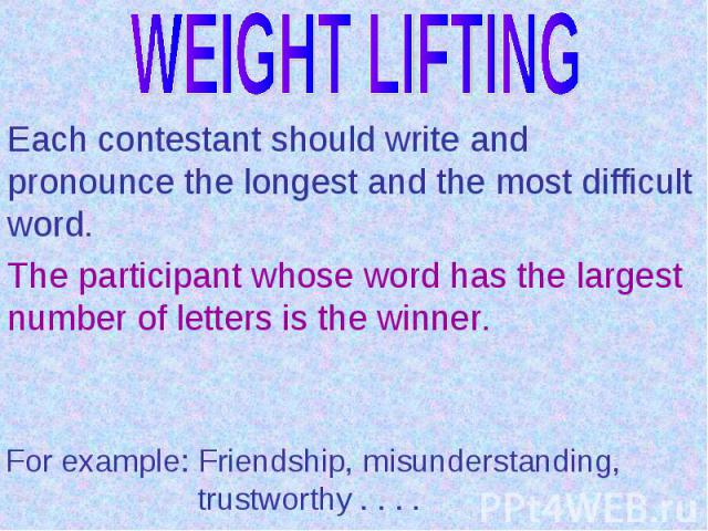 WEIGHT LIFTINGEach contestant should write and pronounce the longest and the most difficult word. The participant whose word has the largest number of letters is the winner.For example: Friendship, misunderstanding, trustworthy . . . .