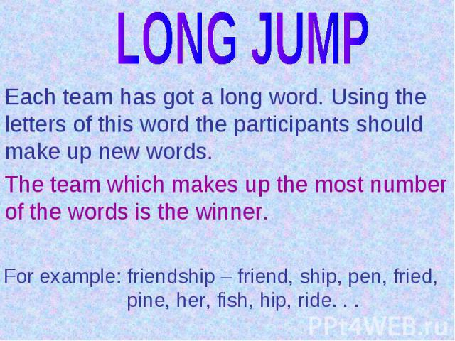 LONG JUMPEach team has got a long word. Using the letters of this word the participants should make up new words.The team which makes up the most number of the words is the winner.For example: friendship – friend, ship, pen, fried, pine, her, fish, …