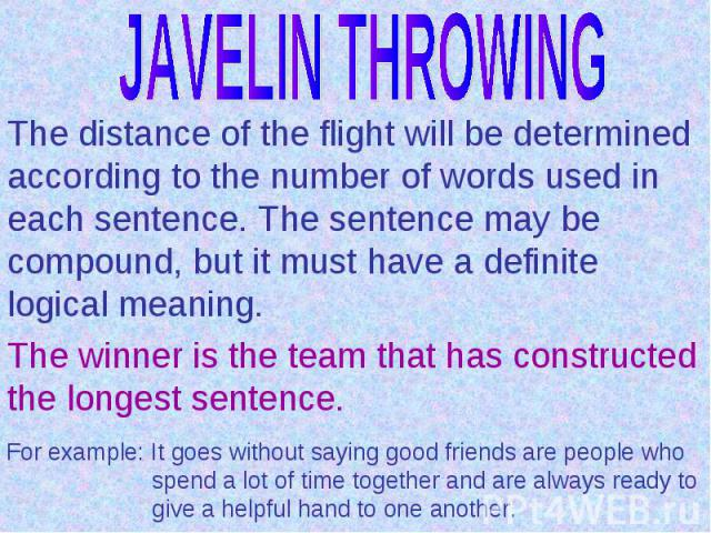 JAVELIN THROWINGThe distance of the flight will be determined according to the number of words used in each sentence. The sentence may be compound, but it must have a definite logical meaning.The winner is the team that has constructed the longest s…
