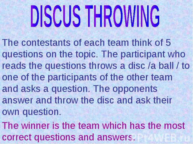 DISCUS THROWINGThe contestants of each team think of 5 questions on the topic. The participant who reads the questions throws a disc /a ball / to one of the participants of the other team and asks a question. The opponents answer and throw the disc …