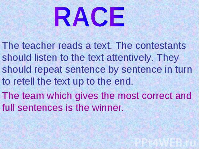 RACEThe teacher reads a text. The contestants should listen to the text attentively. They should repeat sentence by sentence in turn to retell the text up to the end.The team which gives the most correct and full sentences is the winner.