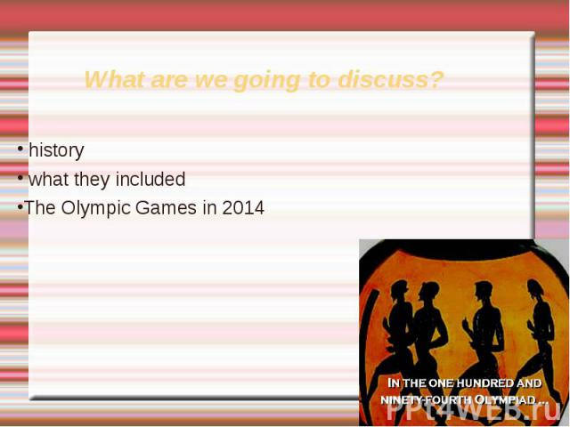 What are we going to discuss? history what they includedThe Olympic Games in 2014