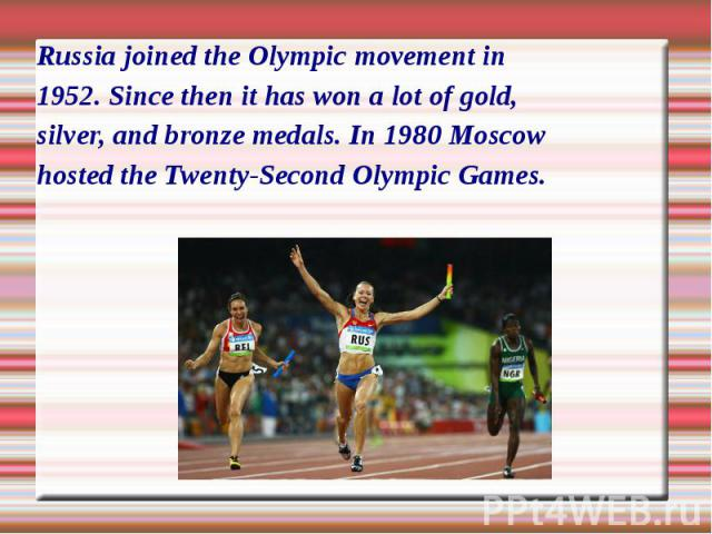 Russia joined the Olympic movement in1952. Since then it has won a lot of gold, silver, and bronze medals. In 1980 Moscow hosted the Twenty-Second Olympic Games.