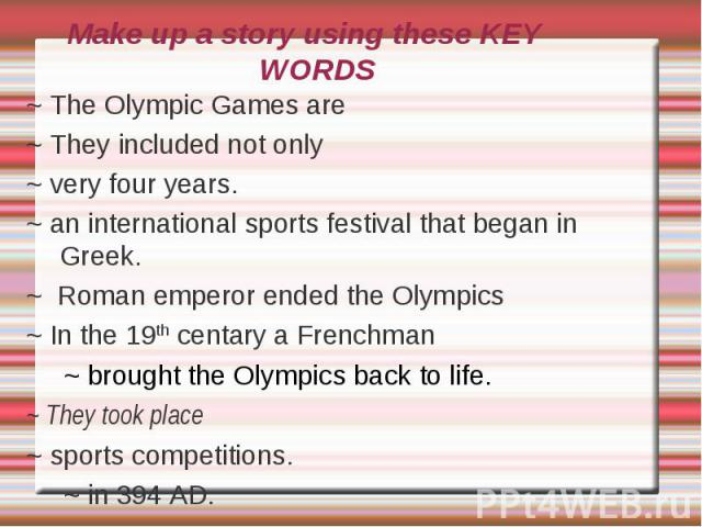 Make up a story using these KEY WORDS~ The Olympic Games are~ They included not only~ very four years.~ an international sports festival that began in Greek.~ Roman emperor ended the Olympics ~ In the 19th centary a Frenchman ~ brought the Olympics …