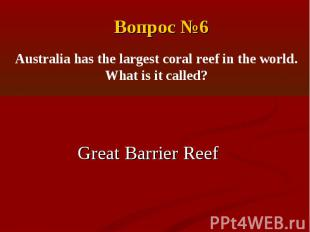 Вопрос №6Australia has the largest coral reef in the world. What is it called?Gr