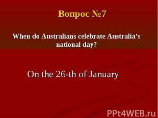 Вопрос №7When do Australians celebrate Australia's national day?On the 26-th of