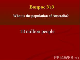 Вопрос №8What is the population of Australia?18 million people