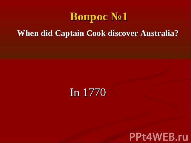 Вопрос №1When did Captain Cook discover Australia?