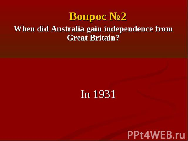Вопрос №2When did Australia gain independence from Great Britain?