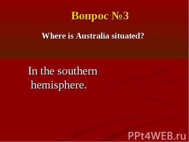 Вопрос №3Where is Australia situated?In the southern hemisphere.