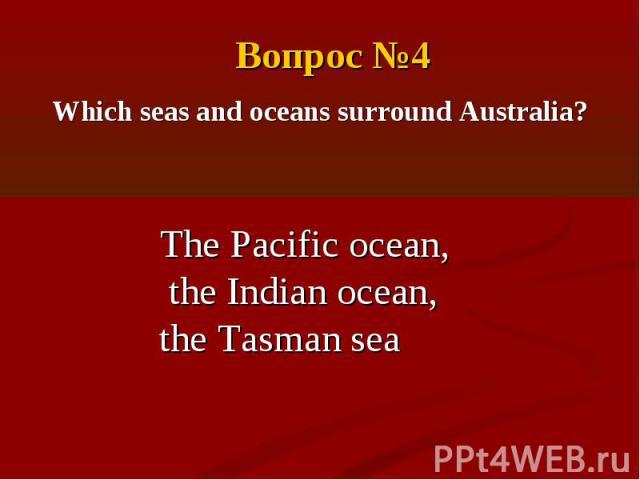 Вопрос №4Which seas and oceans surround Australia?The Pacific ocean, the Indian ocean,the Tasman sea
