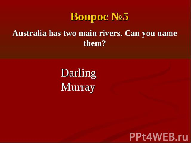Вопрос №5Australia has two main rivers. Can you name them?DarlingMurray