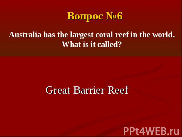 Вопрос №6Australia has the largest coral reef in the world. What is it called?Great Barrier Reef