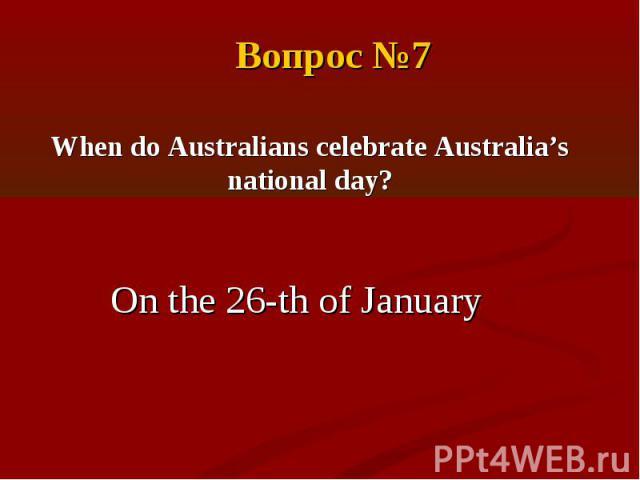 Вопрос №7When do Australians celebrate Australia's national day?On the 26-th of January