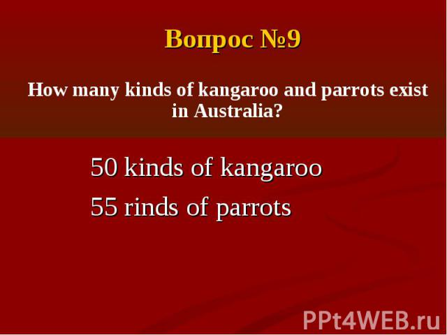 Вопрос №9How many kinds of kangaroo and parrots exist in Australia?50 kinds of kangaroo55 rinds of parrots