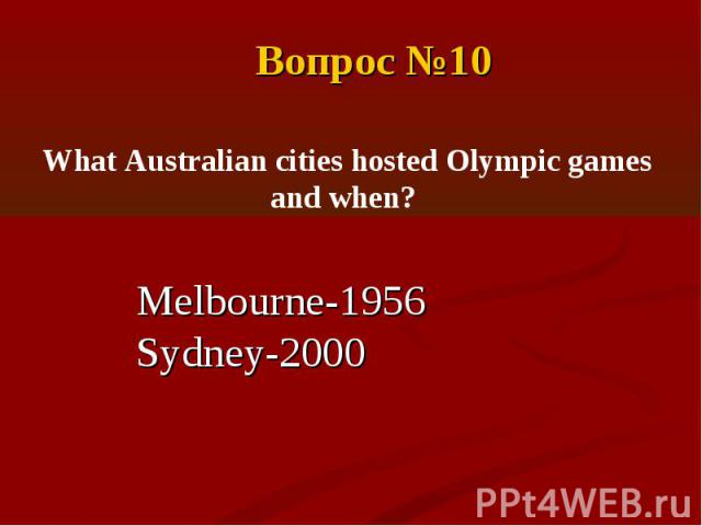 Вопрос №10 What Australian cities hosted Olympic games and when?Melbourne-1956Sydney-2000