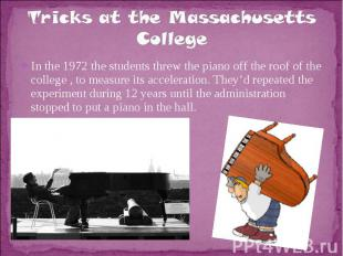 Tricks at the Massachusetts CollegeIn the 1972 the students threw the piano off